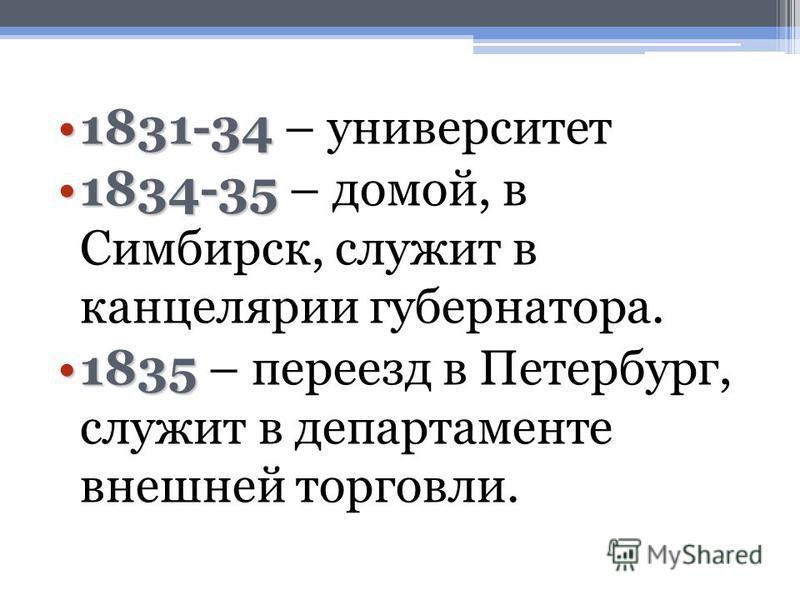 1831-341831-34 – университет 1834-351834-35 – домой, в Симбирск, служит в канцелярии губернатора. 18351835 – переезд в Петербург, служит в департаменте внешней торговли.