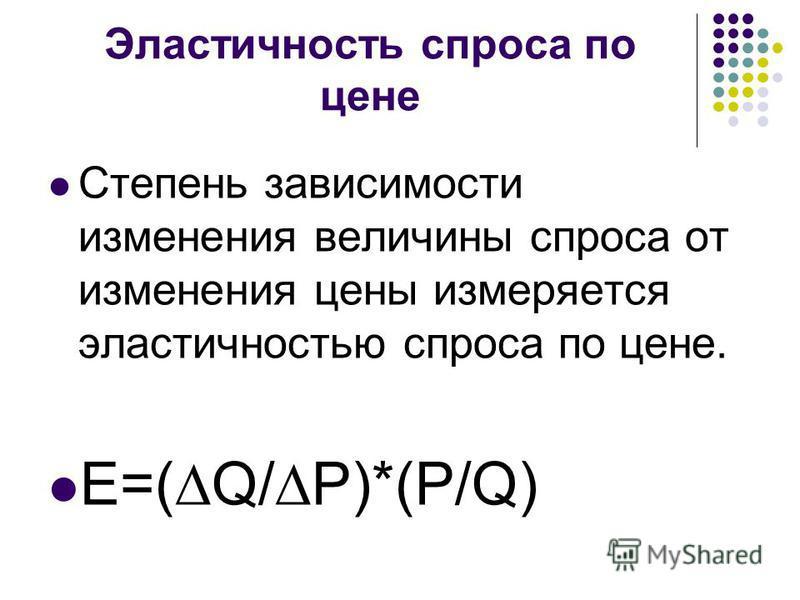 Эластичность спроса по цене Степень зависимости изменения величины спроса от изменения цены измеряется эластичностью спроса по цене. Ε=(Q/P)*(P/Q)
