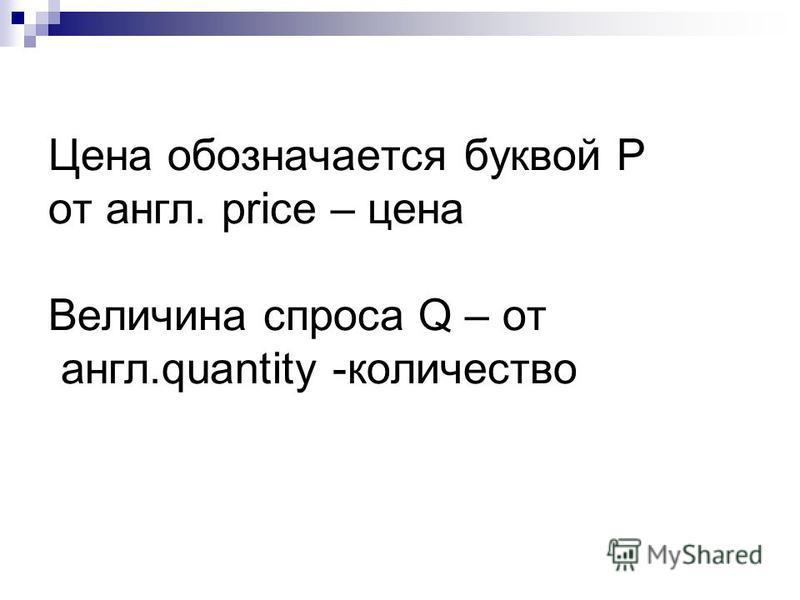 Цена обозначается буквой Р от англ. price – цена Величина спроса Q – от англ.quantity -количество
