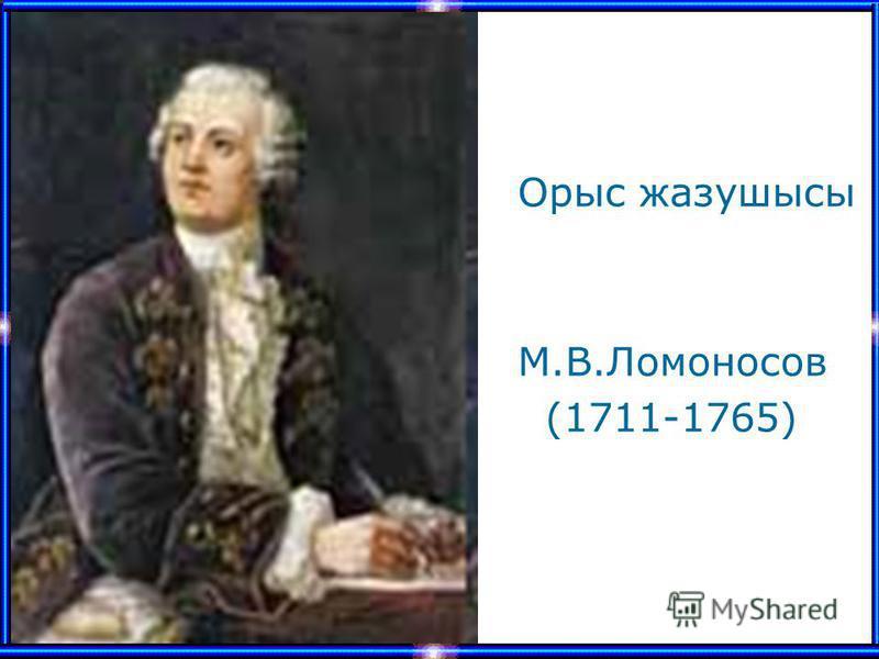 Орыс жазушысы М.В.Ломоносов (1711-1765)