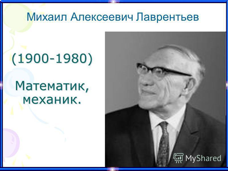 (1900-1980) Математик, механик. Михаил Алексеевич Лаврентьев