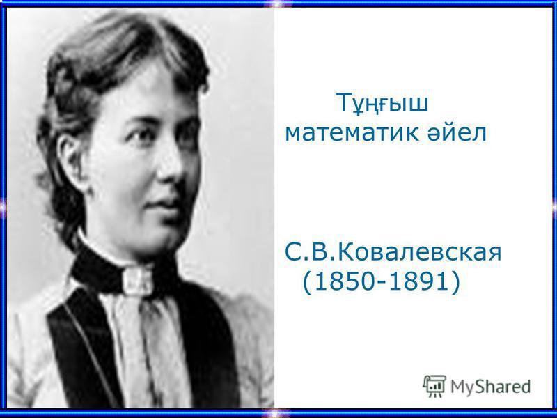 Т ұңғ ыш математик ә йел С.В.Ковалевская (1850-1891)