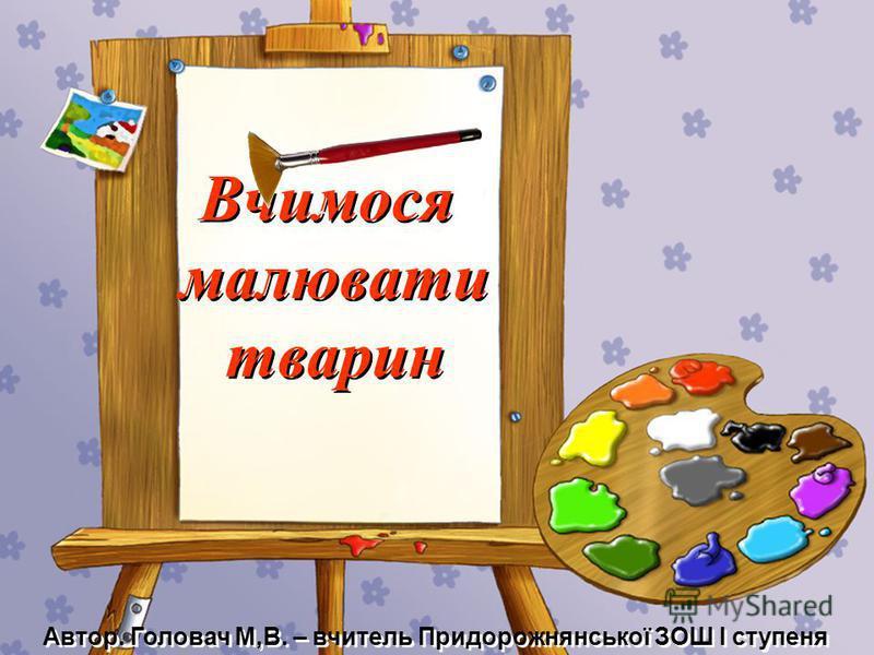 Вчимося малювати тварин Вчимося малювати тварин Автор. Головач М,В. – вчитель Придорожнянської ЗОШ І ступеня