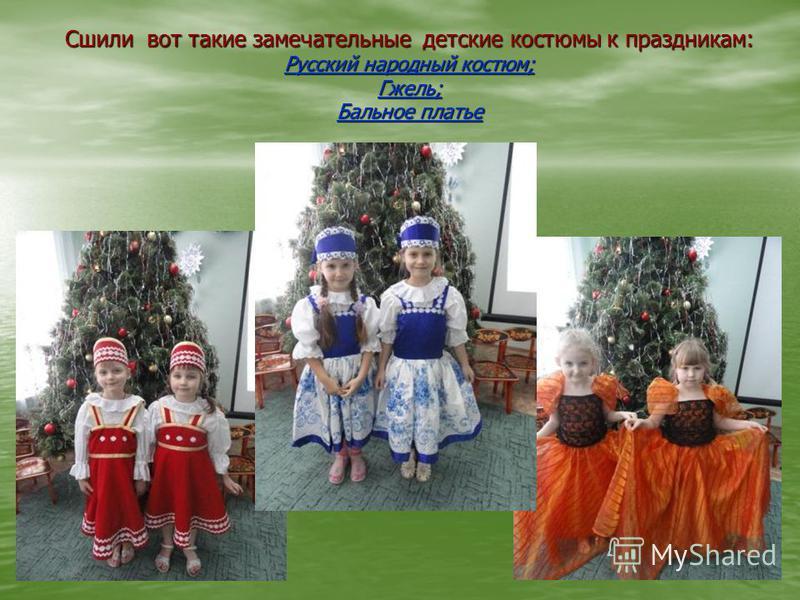 Сшили вот такие замечательные детские костюмы к праздникам: Русский народный костюм; Гжель; Бальное платье