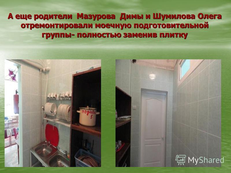 А еще родители Мазурова Димы и Шумилова Олега отремонтировали моечную подготовительной группы- полностью заменив плитку