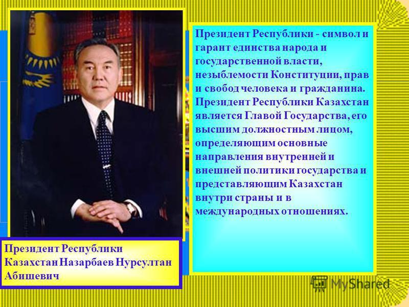 Президент Республики - символ и гарант единства народа и государственной власти, незыблемости Конституции, прав и свобод человека и гражданина. Президент Республики Казахстан является Главой Государства, его высшим должностным лицом, определяющим осн