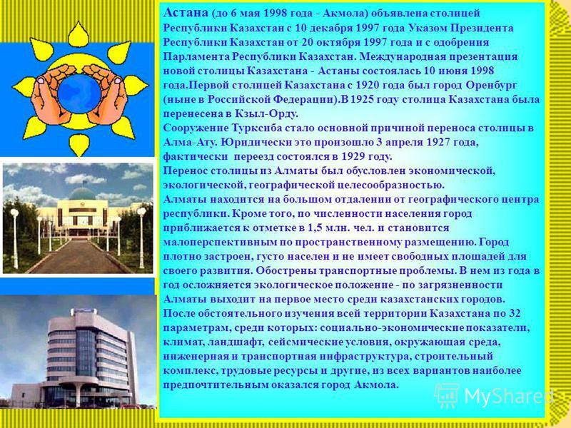 Астана (до 6 мая 1998 года - Акмола) объявлена столицей Республики Казахстан с 10 декабря 1997 года Указом Президента Республики Казахстан от 20 октября 1997 года и с одобрения Парламента Республики Казахстан. Международная презентация новой столицы