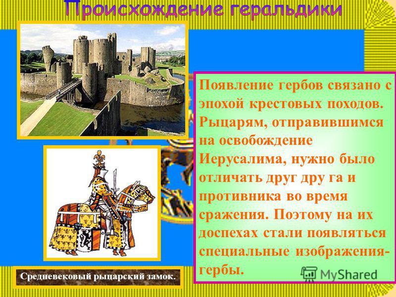 Средневековый рыцарский замок. Появление гербов связано с эпохой крестовых походов. Рыцарям, отправившимся на освобождение Иерусалима, нужно было отличать друг друга и противника во время сражения. Поэтому на их доспехах стали появляться специальные
