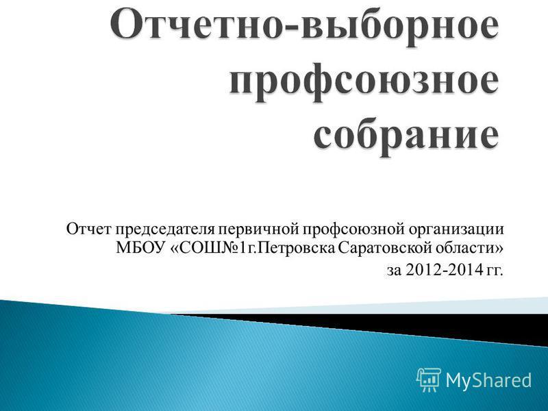 Отчет председателя первичной профсоюзной организации МБОУ «СОШ1 г.Петровска Саратовской области» за 2012-2014 гг.