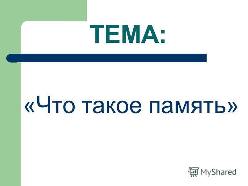 ТЕМА: «Что такое память»
