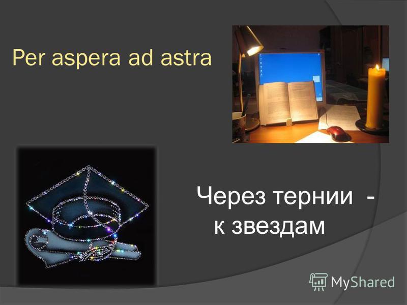 Per aspera ad astra Через тернии - к звездам