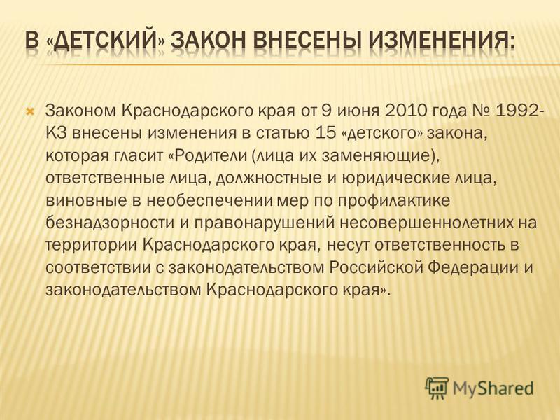 Законом Краснодарского края от 9 июня 2010 года 1992- КЗ внесены изменения в статью 15 «детского» закона, которая гласит «Родители (лица их заменяющие), ответственные лица, должностные и юридические лица, виновные в обеспечении мер по профилактике бе