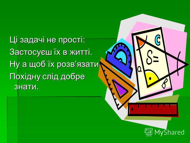 Ці задачі не прості: Ці задачі не прості: Застосуєш їх в житті. Застосуєш їх в житті. Ну а щоб їх розвязати – Ну а щоб їх розвязати – Похідну слід добре знати. Похідну слід добре знати.