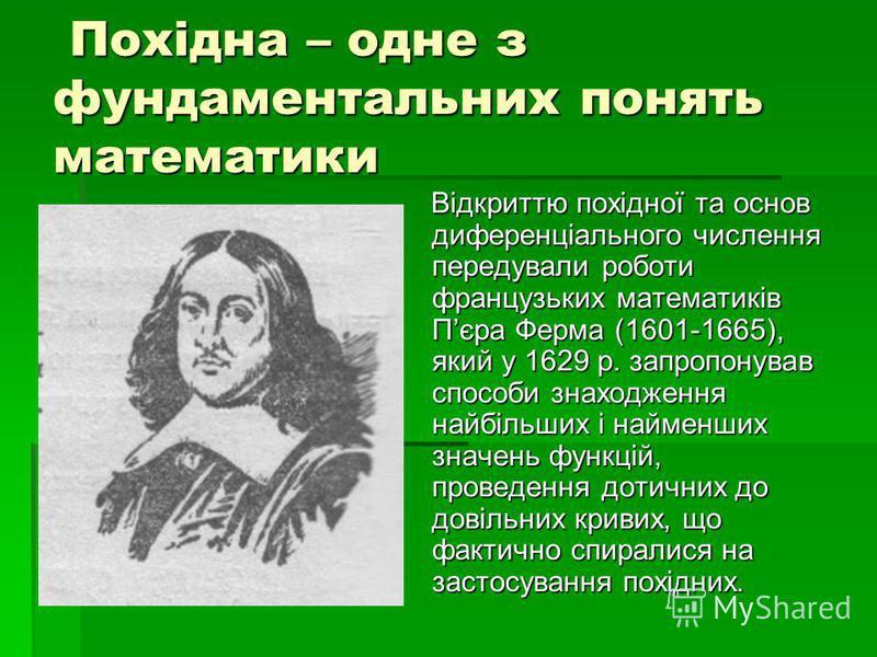 Похідна – одне з фундаментальних понять математики Похідна – одне з фундаментальних понять математики Відкриттю похідної та основ диференціального числення передували роботи французьких математиків Пєра Ферма (1601-1665), який у 1629 р. запропонував