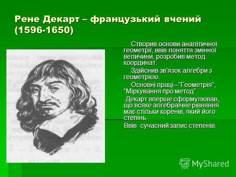 Рене Декарт – французький вчений (1596-1650) Створив основи аналітичної геометрії, ввів поняття змінної величини, розробив метод координат. Створив основи аналітичної геометрії, ввів поняття змінної величини, розробив метод координат. Здійснив звязок
