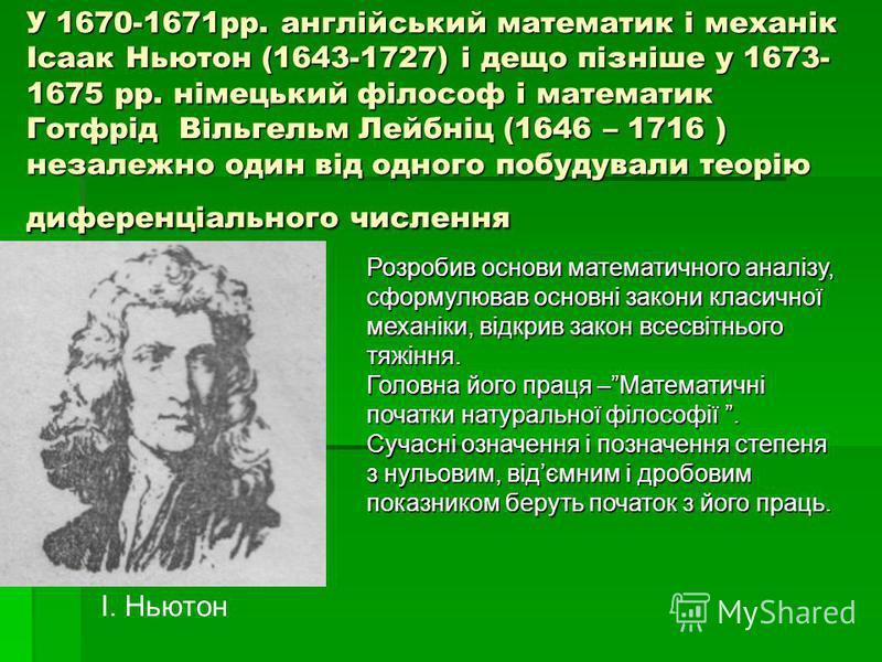 У 1670-1671рр. англійський математик і механік Ісаак Ньютон (1643-1727) і дещо пізніше у 1673- 1675 рр. німецький філософ і математик Готфрід Вільгельм Лейбніц (1646 – 1716 ) незалежно один від одного побудували теорію диференціального числення Розро