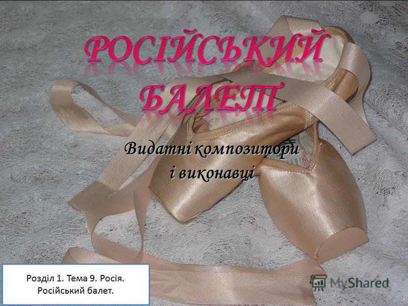 Видатні композитори і виконавці Розділ 1. Тема 9. Росія. Російський балет.
