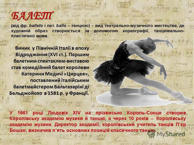 БАЛЕТ (від фр. balleto і лат. ballo – танцюю) ̶ вид театрально-музичного мистецтва, де художній образ створюється за допомогою хореографії, танцювально- пластичної мови. Виник у Північній Італії в епоху Відродження (XVI ст.). Першим балетним спектакл