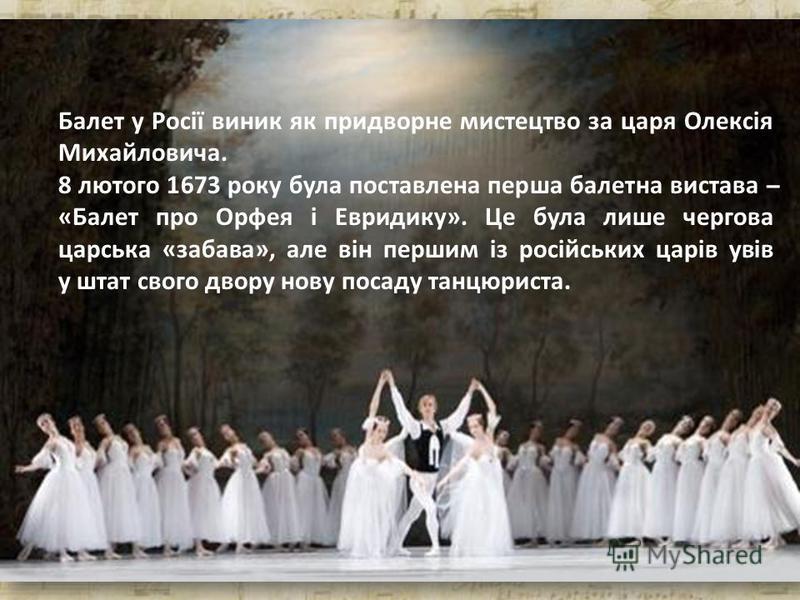 Балет у Росії виник як придворне мистецтво за царя Олексія Михайловича. 8 лютого 1673 року була поставлена перша балетна вистава ̶ «Балет про Орфея і Евридику». Це була лише чергова царська «забава», але він першим із російських царів увів у штат сво