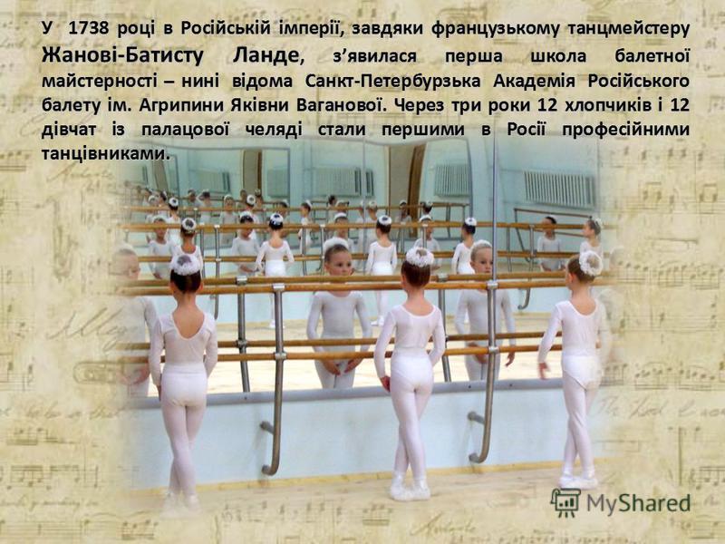 У 1738 році в Російській імперії, завдяки французькому танцмейстеру Жанові-Батисту Ланде, з'явилася перша школа балетної майстерності ̶ нині відома Санкт-Петербурзька Академія Російського балету ім. Агрипини Яківни Ваганової. Через три роки 12 хлопчи