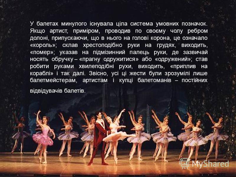 У балетах минулого існувала ціла система умовних позначок. Якщо артист, приміром, проводив по своєму чолу ребром долоні, припускаючи, що в нього на голові корона, це означало «король»; склав хрестоподібно руки на грудях, виходить, «помер»; указав на