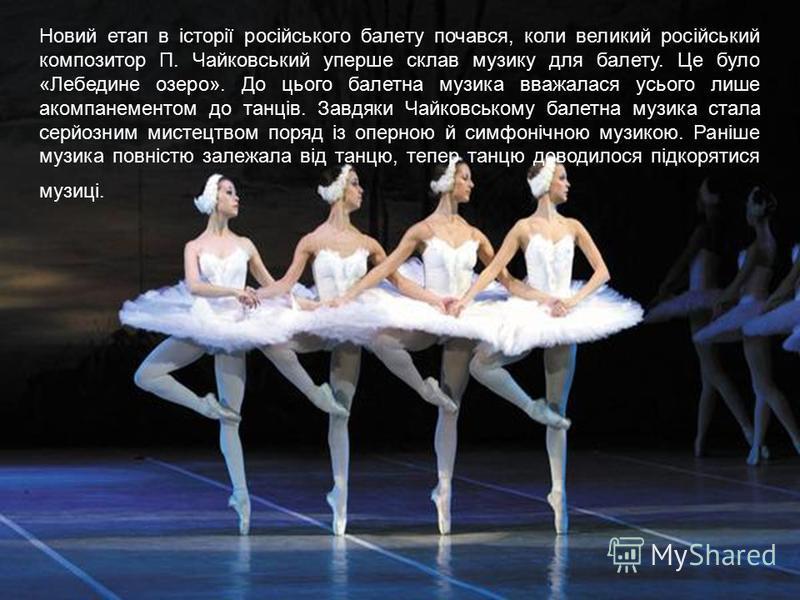 Новий етап в історії російського балету почався, коли великий російський композитор П. Чайковський уперше склав музику для балету. Це було «Лебедине озеро». До цього балетна музика вважалася усього лише акомпанементом до танців. Завдяки Чайковському