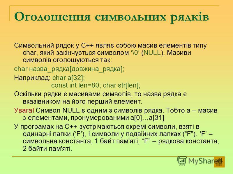 Оголошення символьних рядків Символьний рядок у С++ являє собою масив елементів типу char, який закінчується символом \0 (NULL). Масиви символів оголошуються так: char назва_рядка[довжина_рядка]; Наприклад: char a[32]; const int len=80; char str[len]