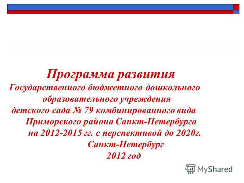 Программа развития Государственного бюджетного дошкольного образовательного учреждения детского сада 79 комбинированного вида Приморского района Санкт-Петербурга на 2012-2015 гг. с перспективой до 2020 г. Санкт-Петербург 2012 год