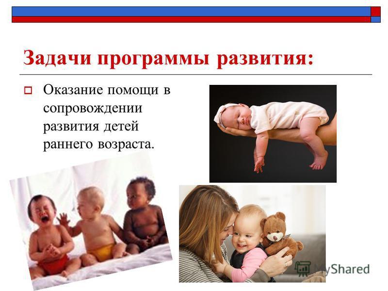 Задачи программы развития: Оказание помощи в сопровождении развития детей раннего возраста.