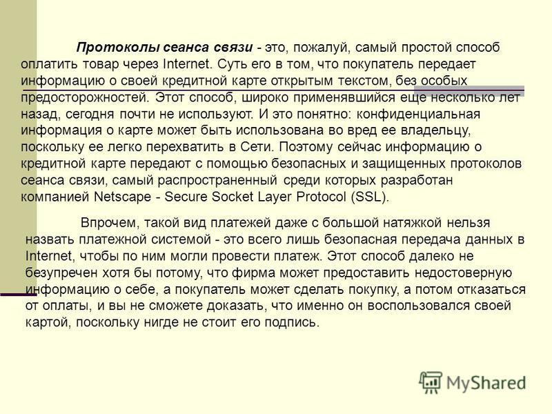 Протоколы сеанса связи - это, пожалуй, самый простой способ оплатить товар через Internet. Суть его в том, что покупатель передает информацию о своей кредитной карте открытым текстом, без особых предосторожностей. Этот способ, широко применявшийся ещ