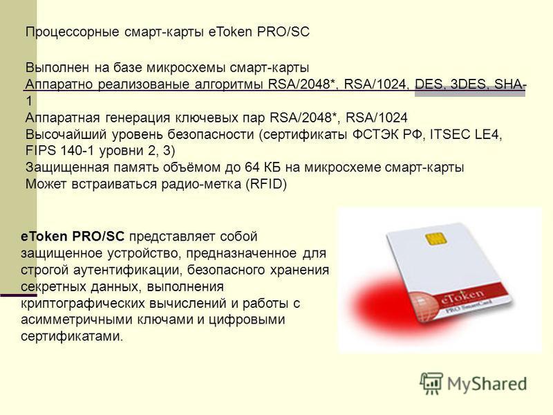 Процессорные смарт-карты eToken PRO/SC Выполнен на базе микросхемы смарт-карты Аппаратно реализованные алгоритмы RSA/2048*, RSA/1024, DES, 3DES, SHA- 1 Аппаратная генерация ключевых пар RSA/2048*, RSA/1024 Высочайший уровень безопасности (сертификаты