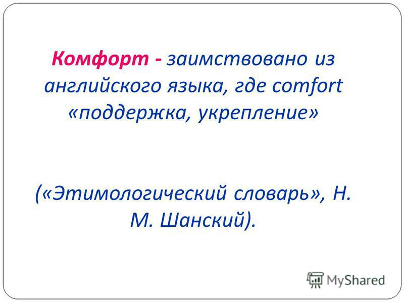 Комфорт - заимствовано из английского языка, где comfort «поддержка, укрепление» («Этимологический словарь», Н. М. Шанский).
