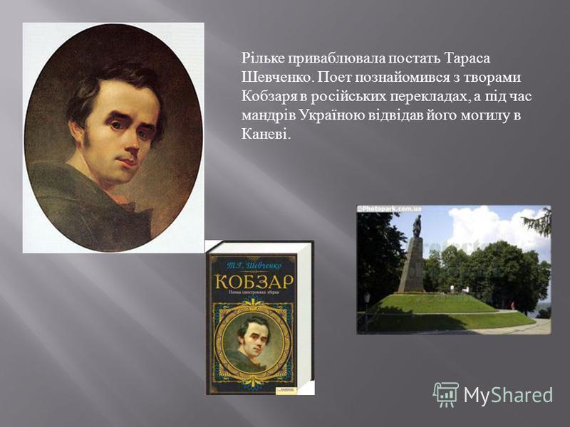 Рільке приваблювала постать Тараса Шевченко. Поет познайомився з творами Кобзаря в російських перекладах, а під час мандрів Україною відвідав його могилу в Каневі.