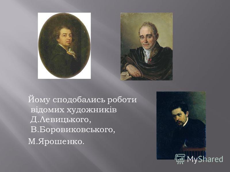 Йому сподобались роботи відомих художників Д.Левицького, В.Боровиковського, М.Ярошенко.