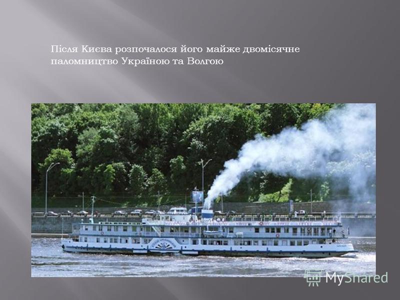 Після Києва розпочалося його майже двомісячне паломництво Україною та Волгою