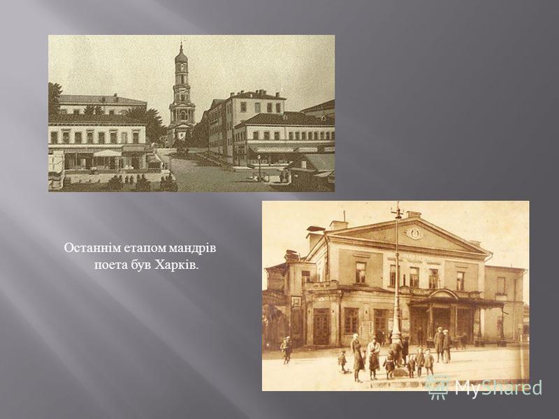 Останнім етапом мандрів поета був Харків.