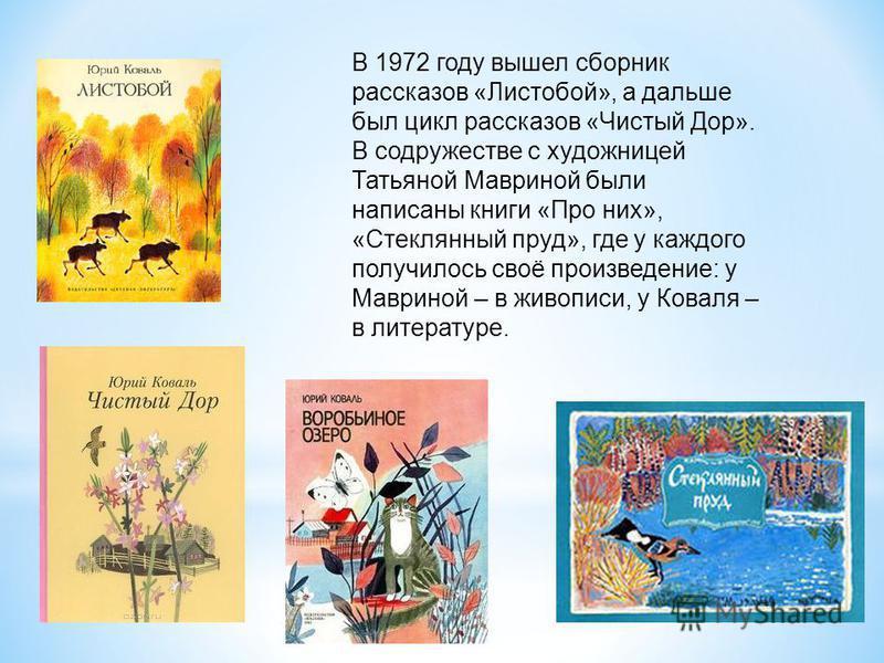 В 1972 году вышел сборник рассказов «Листобой», а дальше был цикл рассказов «Чистый Дор». В содружестве с художницей Татьяной Мавриной были написаны книги «Про них», «Стеклянный пруд», где у каждого получилось своё произведение: у Мавриной – в живопи