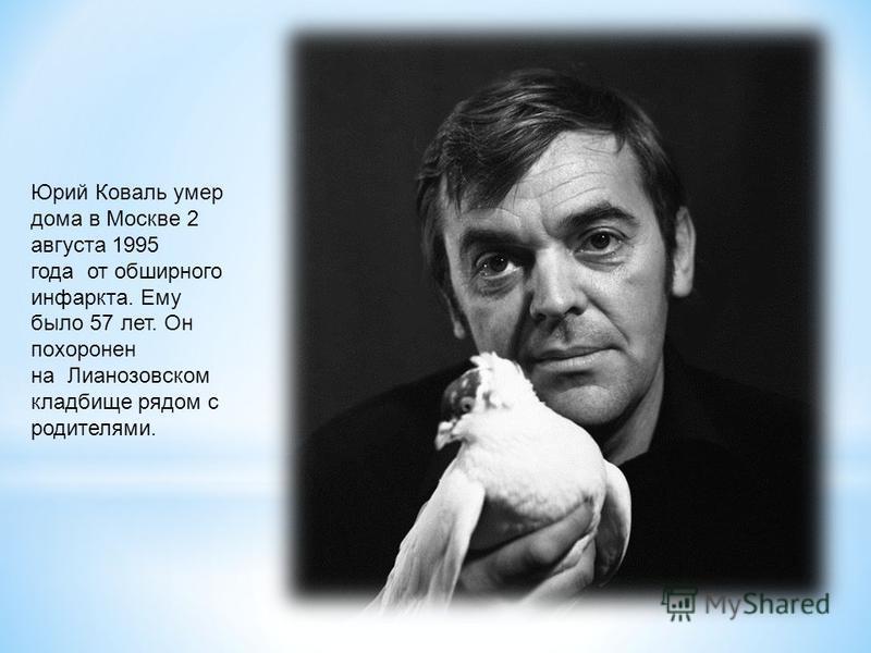 Юрий Коваль умер дома в Москве 2 августа 1995 года от обширного инфаркта. Ему было 57 лет. Он похоронен на Лианозовском кладбище рядом с родителями.