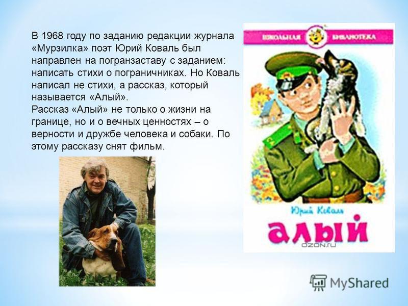 В 1968 году по заданию редакции журнала «Мурзилка» поэт Юрий Коваль был направлен на погранзаставу с заданием: написать стихи о пограничниках. Но Коваль написал не стихи, а рассказ, который называется «Алый». Рассказ «Алый» не только о жизни на грани