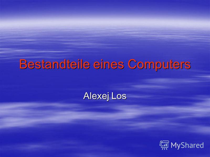 Bestandteile eines Computers Alexej Los