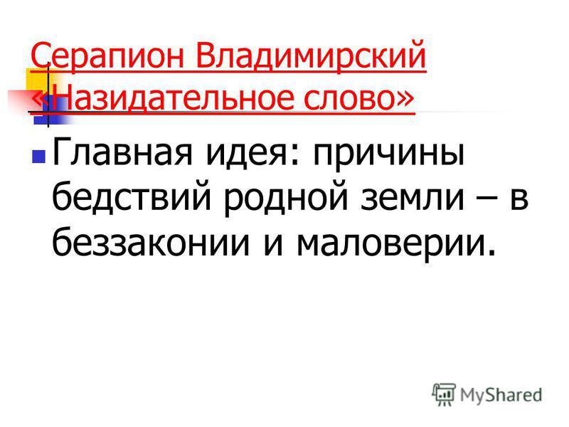 Серапион Владимирский «Назидательное слово» Главная идея: причины бедствий родной земли – в беззаконии и маловерии.