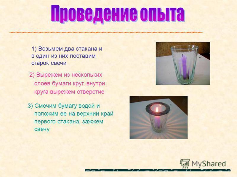 1) Возьмем два стакана и в один из них поставим огарок свечи 2) Вырежем из нескольких слоев бумаги круг, внутри круга вырежем отверстие 3) Смочим бумагу водой и положим ее на верхний край первого стакана, зажжем свечу