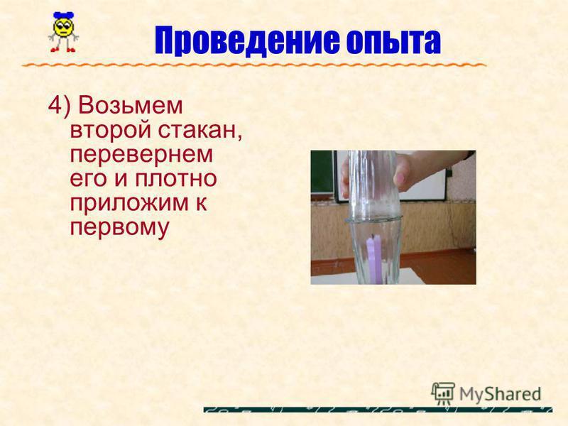 Проведение опыта 4) Возьмем второй стакан, перевернем его и плотно приложим к первому