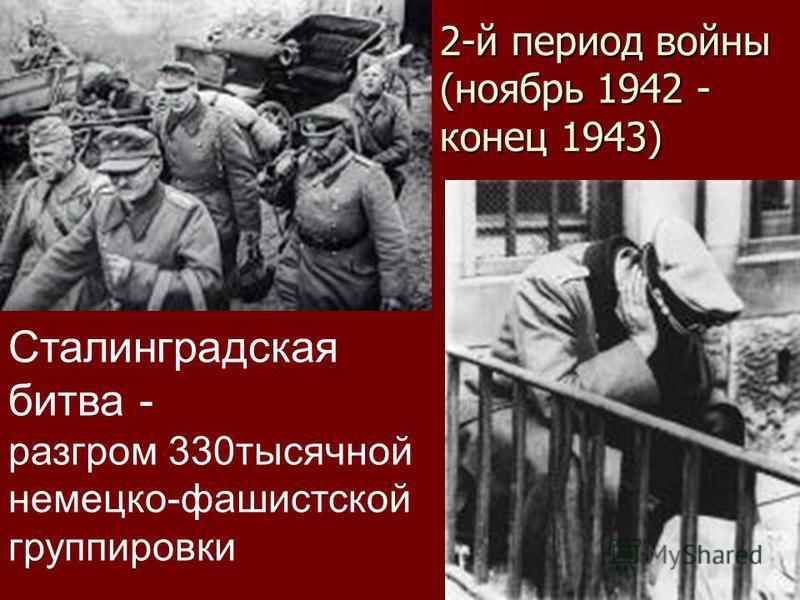 2-й период войны (ноябрь 1942 - конец 1943) Сталинградская битва - разгром 330 тысячной немецко-фашистской группировки