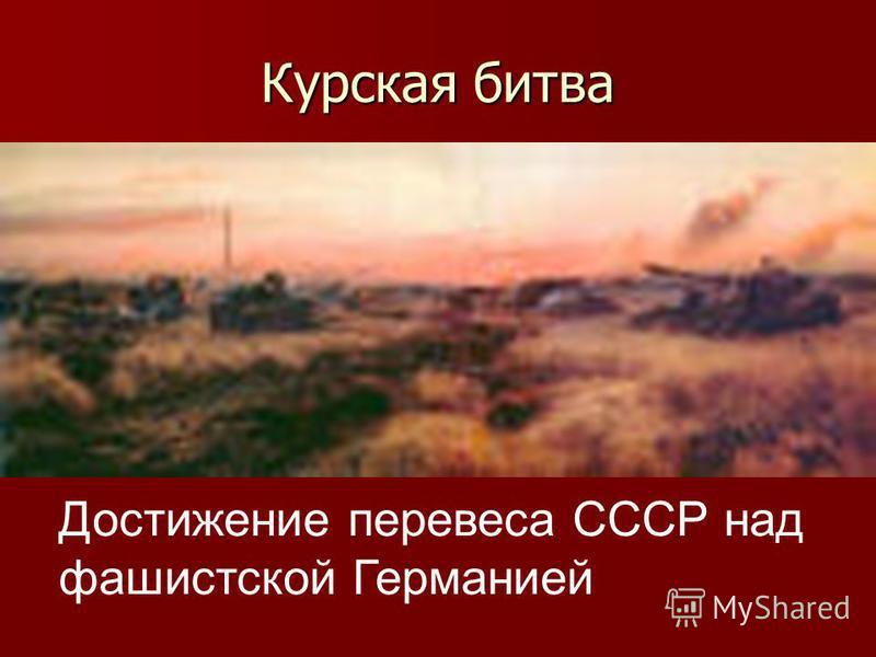 Курская битва Достижение перевеса СССР над фашистской Германией
