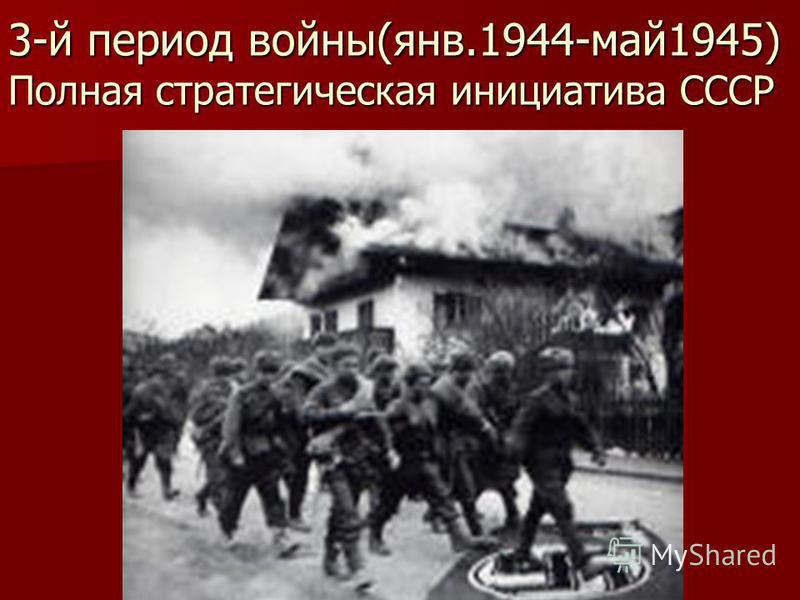 3-й период войны(янв.1944-май 1945) Полная стратегическая инициатива СССР