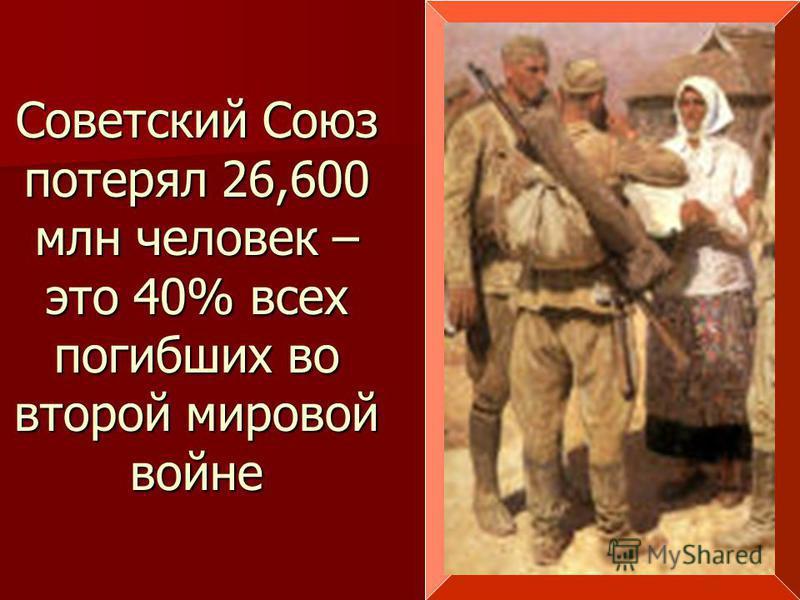 Советский Союз потерял 26,600 млн человек – это 40% всех погибших во второй мировой войне
