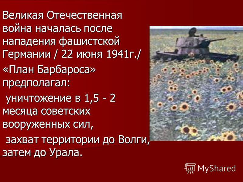 Великая Отечественная война началась после нападения фашистской Германии / 22 июня 1941 г./ «План Барбароса» предполагал: уничтожение в 1,5 - 2 месяца советских вооруженных сил, уничтожение в 1,5 - 2 месяца советских вооруженных сил, захват территори