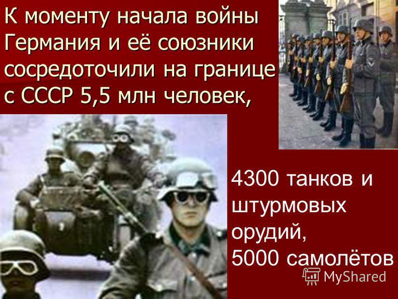 К моменту начала войны Германия и её союзники сосредоточили на границе с СССР 5,5 млн человек, 4300 танков и штурмовых орудий, 5000 самолётов