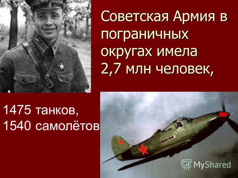 Советская Армия в пограничных округах имела 2,7 млн человек, 1475 танков, 1540 самолётов